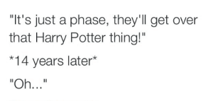 "Harry Potter, Never, and Potter: ""It's just a phase, they'll get over  that Harry Potter thing!""  *14 years later* Never a phase."