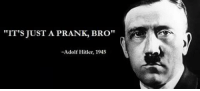 """IT'S JUST A PRANK, BRO""  Adolf Hitler, 1945"