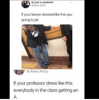 Bitch, Jail, and Lawyer: its just a sandwich  @Sack_ Bitch  If your lawyer dressed like this you  going to jail  @Jhuss_Mizzy  If your professor dress like this  everybody in the class getting an So true 😩😂