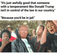 "Donald Trump, Jail, and Control: ""It's just awfully good that someone  with a temperament like Donald Trump  isn't in control of the law in our country.""  ""Because you'd be in jail."""