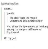 God, Memes, and Oh My God: its-just-caroline:  awrrex  gnarly:  the older I get, the more I  understand squidwards anger  You either die Spongebob, or live long  enough to see yourself become  Squidward.  Oh my god. omg