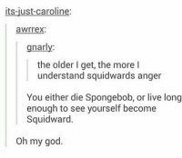 can't be both https://t.co/kIXGzqgxft: its-just-caroline:  awrrex:  gnarly  the older I get, the more l  understand squidwards anger  You either die Spongebob, or live long  enough to see yourself become  Squidward.  Oh my god. can't be both https://t.co/kIXGzqgxft