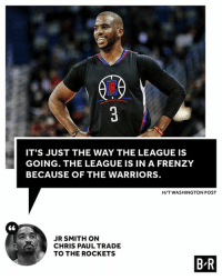 Everyone is gearing up for Golden State.: IT'S JUST THE WAY THE LEAGUE IS  GOING. THE LEAGUE IS IN A FRENZY  BECAUSE OF THE WARRIORS  H/T WASHINGTON POST  JR SMITH ON  CHRIS PAUL TRADE  TO THE ROCKETS  B R Everyone is gearing up for Golden State.