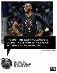 Everyone is gearing up for Golden State.: IT'S JUST THE WAY THE LEAGUE IS  GOING. THE LEAGUE IS IN A FRENZY  BECAUSE OF THE WARRIORS.  H/T WASHINGTON POST  S6  JR SMITH ON  CHRIS PAUL TRADE  TO THE ROCKETS  B R Everyone is gearing up for Golden State.