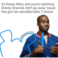 Remade this cause it had the old watermark on it, tbh prolly one of the best memes I made💸💸: It's Kanye West, and you're watching  Disney Channel, don't go away cause  this gon' be cancelled after 2 shows  Stratus Remade this cause it had the old watermark on it, tbh prolly one of the best memes I made💸💸