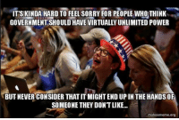 Memes, 🤖, and The Hand: IT'S KINDA HARD TO FEEL SORRY FOR PEOPLE WHO THINK  GOVERNMENT SHOULD HAVE VIRTUALLYUNLIMITED POWER  BUT NEVER CONSIDER THATIT MIGHTEND UP IN THE HANDS OF  SOMEONE THEY DONTLIKE...  make ameme.org