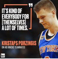 Sports, Answeres, and Answere: ITS KINDOF  EVERYBODY FOR  THEMSELVES  ALOT OF TIMES  KRISTAPSPORZINGIS  ON HIS KNICKS TEAMMATES KP is looking for the answers