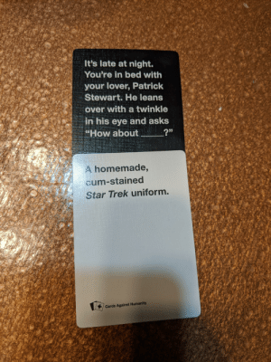 """This was an instant winner: It's late at night.  You're in bed with  your lover, Patrick  Stewart. He leans  over with a twinkle  in his eye and asks  """"How about  A homemade,  cum-stained  Star Trek uniform.  / Cards Against Humanity This was an instant winner"""