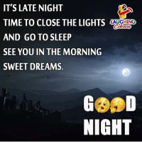 Go to Sleep, Time, and Dreams: IT'S LATE NIGHT  TIME TO CLOSE THE LIGHTS  AND GO TO SLEEP  SEE YOU IN THE MORNING  SWEET DREAMS.  AUGHING  NIGHT