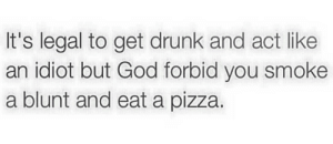 Smoke A Blunt: It's legal to get drunk and act like  an idiot but God forbid you smoke  a blunt and eat a pizza.