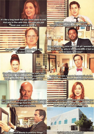 popular-tv-shows:  I love The Office.: It's like a long book that you never want to end.  And you're fine with that, because you just  Everything i have, lowe to this job.  Thisstupid, wonderful, boring, amazing, job.  never ever want to leave it.  Every day whenI came into work all I wanted to  do was leave. So why in the world.does it feel so  hard to leave right now?  Soyes, dsay havegottenalong with  my subordinates,  How did you capture what it was really-like?-  How we felt, and how we made each other  laugh. And how wegot through the day.  Iwish there was a way to know you're in the  good old days before you've actually left them.  But, no matter how you get there or where you Beistrongatrustiyourself, love yourself, conquer  end up, human beings have this miraculous gift your fears. Just goafter what you want And act  fast, because life just isn't that long  to make that place home.  Isn/t that kind of the point?  There'sa lot of beauty in ordinary things. popular-tv-shows:  I love The Office.