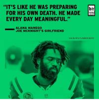 """Sports, Joe, and Mag: """"IT'S LIKE HE WAS PREPARING  br  FOR HIS OWN DEATH. HE MADE  MAG  EVERY DAY MEANINGFUL.""""  ALANA MANEGO  JOE MCKNIGHT'S GIRLFRIEND  VIA B/R'S F LINDER BOYD Former NFL RB Joe McKnight had finally found peace shortly before his tragic shooting death BRmag"""
