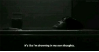 Own, Drowning, and Like: It's like I'm drowning in my own thoughts