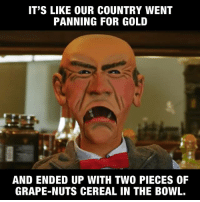 Walter has thoughts on the election and how YOU should vote!   Watch here: http://bit.ly/JeffDunham_WalterVote: IT'S LIKE OUR COUNTRY WENT  PANNING FOR GOLD  AND ENDED UP WITH TWO PIECES OF  GRAPE-NUTS CEREAL IN THE BOWL. Walter has thoughts on the election and how YOU should vote!   Watch here: http://bit.ly/JeffDunham_WalterVote