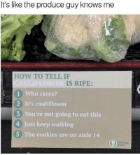 😂The accuracy is unreal: It's like the produce guy knows me  HOW TO TELL IF  IS RIPE:  1 Who cares?  2 It's cauliflower  3 You're not going to eat this  4 Just keep walking  5 The cookies are on aisle 14 😂The accuracy is unreal