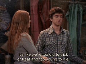 Old, Trick or Treat, and Like: It's like we're too old to trick  or treat and too young to die