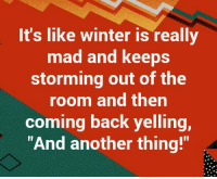 Mad: It's like winter is really  mad and keeps  storming out of the  room and then  coming back yelling,  And another thing!""