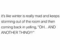 "Memes, Winter, and Wshh: it's like winter is really mad and keeps  storming out of the room and then  coming back in yelling, ""OH... AND  ANOTHER THING!!!"" This weather be wildin'! 😂🤦‍♂️ WSHH"