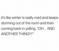 "Club, Tumblr, and Winter: it's like winter is really mad and keeps  storming out of the room and then  coming back in yelling, ""OH... AND  ANOTHER THING!!!"" laughoutloud-club:  What now?!"