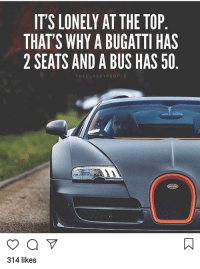 lonely: IT'S LONELY AT THE TOP  THAT'S WHY A BUGATTI HAS  2 SEATS AND A BUS HAS 50  THECLASSYPEOPLE  314 likes