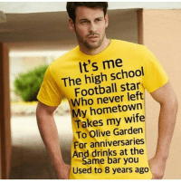 Football, Olive Garden, and School: It's me  The high school  Football star  Who never left  My hometown  Takes my wife  To Olive Garden  For anniversaries  And drinks at the  Same bar you  Used to 8 years ago Chad is the best @douggiehouse