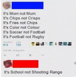 """Shooting Range: It's Mom not Mum  It's Chips not Crisps  It's Fries not Chips  It's Color not Colour  It's Soccer not Football  It's Football not Rugby  6131175 733  区숲閲阿菡  50AM""""29Aug 2015  13  It's School not Shooting Range"""