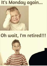 Grandma, Too Much, and Time: It's Monday again..  Oh wait, I'm retired!!!