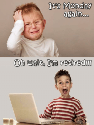 Monday, Terrible Facebook, and Wait: It's Monday  again..  On wait, I'm retired!!! Oh