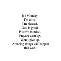 Its Monday: It's Monday  I'm alive.  I'm blessed  God is good.  Positive mindset  Prayers went up.  Won't give up  Amazing things will happen  this week!