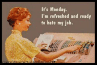 Dank, Monday, and 🤖: It's Monday.  I'm refreshed and ready  to hate my job.