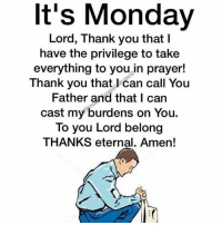 thank you lord: It's Monday  Lord, Thank you that l  have the privilege to take  everything to you in prayer!  Thank you that l can call You  Father and that I can  cast my burdens on You.  To you Lord belong  THANKS eternal. Amen!