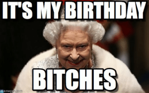 20 It's My Birthday Memes To Remind Your Friends   SayingImages.com: ITS MY BIRTHDAY  BITCHES  memeg 20 It's My Birthday Memes To Remind Your Friends   SayingImages.com