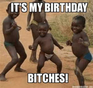 Meme Maker - its-my-birthday-bitches: ITS MY BIRTHDAY  BITCHES!  nememaker.net Meme Maker - its-my-birthday-bitches