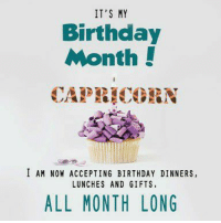 Just for fun: IT'S MY  Birthday  Month!  CAPEICORN  I AM NOW ACCEPTING BIRTHDAY DINNERS,  LUNCHES AND GIFTS  ALL MONTH LONG Just for fun