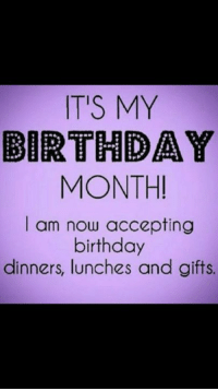Birthday Month: IT'S MY  BIRTHDAY  MONTH!  I am now accepting  birthday  dinners, lunches and gifts.