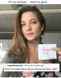 Roast Me: It's my birthday.... roast me good.  CaptainMudwhistle 3542 points 3 months ago  We're not supposed to call you 'Bruce' anymore, right?