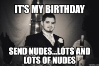 My Birthday, Its My Birthday, and Lots-And-Lots: ITS MY BIRTHDAY  SENDINUDES. LOTS AND  LOTS OF NUDES  COM
