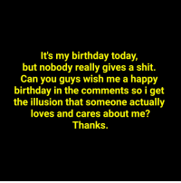 my birthday: It's my birthday today,  but nobody really gives a shit.  Can you guys wish me a happy  birthday in the comments so i get  the illusion that someone actually  loves and cares about me?  Thanks.