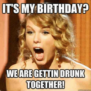 20 It's My Birthday Memes To Remind Your Friends - Word Porn Quotes ...: IT'S MY BIRTHDAY?  WEARE GETTINDRUNK  TOGETHER! 20 It's My Birthday Memes To Remind Your Friends - Word Porn Quotes ...