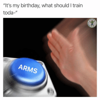 "Birthday, Memes, and Train: ""It's my birthday, what should I train  toda-""  ARMS No brainer 😁 21"