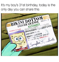 Birthday, Funny, and Sex: It's my boy's 31st birthday, today is the  only day you can share this  1st birthday, today is  BIKINI BOTTOM  DRIVER LICENSE cLASS: S  A1356021  ENPIRES: 12-1 103  SPONGEBOB SQUAREPANTS  124 CONCH ST.  OBIKINI BOTTOM  SEX: MHAIR: YELLOW EYES: BI