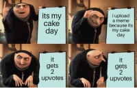 Meme, Cake, and Today: its my  cake  i upload  day  a meme  because its  my cake  day  gets  2  upvotes  gets  2  upvotes its today my dudes