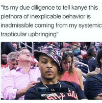 """Kanye, Memes, and Voice: """"its my due diligence to tell kanye this  plethora of inexplicable behavior is  inadmissible coming from my systemic  trapticular upbringing''  ec It Should Go Without Saying...But Read It In Ya T.I. Voice 😂😂😂😂😂😂 musichumor hiphophumor pettypost pettyastheycome straightclownin hegotjokes jokesfordays itsjustjokespeople itsfunnytome funnyisfunny randomhumor ti kanyewest"""