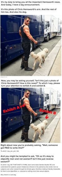 "Chris Hemsworth, Cute, and Instagram: It's my duty to bring you all the important Hemsworth news.  And today, I have a big announcement.   It's this photo of Chris Hemsworth's arm. And the rest of  him too. And also his dog.   instagram.com   Now, you may be asking yourself, ""Isn't this just a photo of  Chris Hemsworth? How is this news?"" To which I say, please  turn your attention to exhibit A and exhibit B.  Exhibit B  Exhibit A   Right about now you're probably asking, ""Wait, someone  got PAID to write this?!""  To which I say, yes, yes I did.  70  And you might be tempted to ask, ""Oh so it's okay to  objectify men and not women?! Isn't this just reverse  sexism?!""  To which I say, NO THAT'S NOT A THING, learn some basic Gender Studies 101, and  understand the systemic power imbalances inherent in the patriarchy that render men as  subjects even when viewed through the female gaze, therefore making it literally impossible  for them to be objectified, i.e. reduced to nothing more than sexual objects.  Also, there's a cute dog. <p><a href=""https://buzzfeed.tumblr.com/post/173499275032/weirdbuzzfeed-excuse-me-here-is-a-very-important"" class=""tumblr_blog"">buzzfeed</a>:</p>  <blockquote><p><a href=""http://weirdbuzzfeed.tumblr.com/post/173499074484/excuse-me-here-is-a-very-important-photo-of-chris"" class=""tumblr_blog"">weirdbuzzfeed</a>:</p><blockquote><h2><a href=""https://bzfd.it/2reWPrV"">Excuse Me, Here Is A Very Important Photo Of Chris Hemsworth's Arm</a></h2></blockquote> <h2>:)<br/></h2></blockquote>  <p><a class=""tumblelog"" href=""https://tmblr.co/mqQkSZkMQiMg6dntGRktsJw"">@buzzfeed</a> should be obiterated from earth for allowing this garbage to reach human eyes.</p>"
