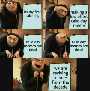 Gru memes are ded too: Its my first  cake day  making a  low effort  cake day  meme  cake day  memes are  dead  cake day  memes are  dead  we are  reviving  memes  from the  decade Gru memes are ded too