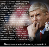 Africa, Football, and Life: It's my job to know when something  is there. First you need the talent,  but also you need to meet someone  who believes in you and gives you  a chance. You can imagine though  that plenty of people have talent in  life but they do not meet someone  who gives them a chance. Can  you name one Formula One driver  from an African country, apart from  South Africa? And can you really  imagine that there is not one guy in  Africa with the talent to be a  Formula One driver? Why are  they not there? Because no one  has given them a chance. So in  life it's important to meet someone  who will give you a chance, and  when I can do this in football, I do it  Wenger on how he discovers young talent Thoughts on what Wenger is saying...? 🤔💭