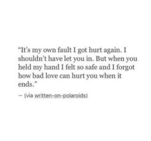 """Can Hurt: """"It's my own fault I got hurt again. I  shouldn't have let you in. But when you  held my hand I felt so safe and I forgot  how bad love can hurt you when it  ends.""""  - (via written-on-polaroids)"""