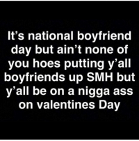 Ass, Hoes, and Memes: It's national boyfriend  day but ain't none of  you hoes putting y'all  boyfriends up SMH but  y'all be on a nigga ass  on valentines Day 🤷🏽‍♂️