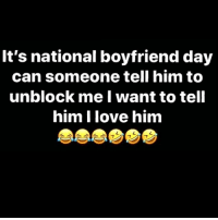 Love, Memes, and Boyfriend: It's national boyfriend day  can someone tell him to  unblock me I want to tell  him I love him  7 😂😂😂😂 pettypost pettyastheycome straightclownin hegotjokes jokesfordays itsjustjokespeople itsfunnytome funnyisfunny randomhumor rellstilldarealest