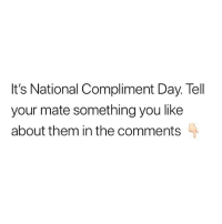 Memes, Nice, and 🤖: It's National Compliment Day. Tell  your mate something you like  about them in the comments Be nice.